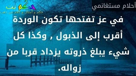 في عز تفتحها تكون الوردة أقرب إلى الذبول , وكذا كل شيء يبلغ ذروته يزداد قربا من زواله. -أحلام مستغانمي