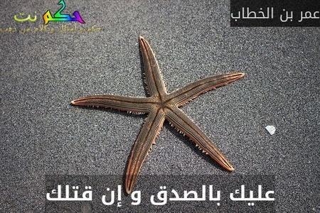 عليك بالصدق و إن قتلك-عمر بن الخطاب