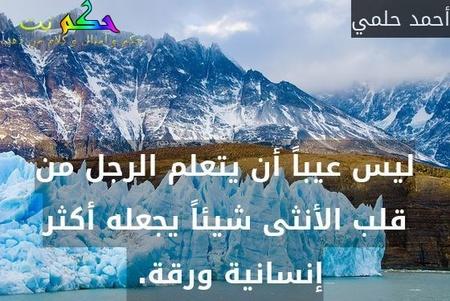 ليس عيباً أن يتعلم الرجل من قلب الأنثى شيئاً يجعله أكثر إنسانية ورقة. -أحمد حلمي