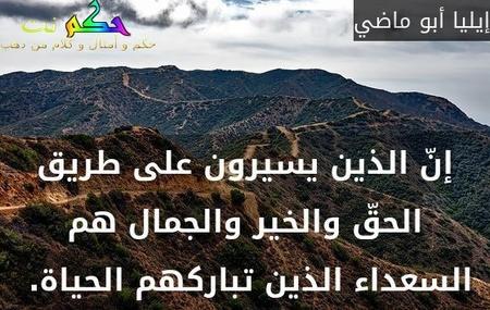 إنّ الذين يسيرون على طريق الحقّ والخير والجمال هم السعداء الذين تباركهم الحياة. -إيليا أبو ماضي