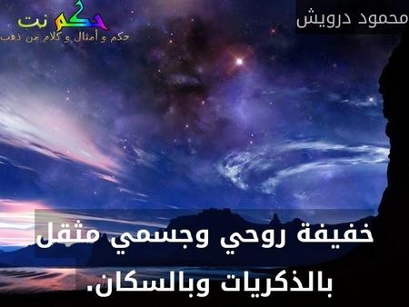 خفيفة روحي وجسمي مثقل بالذكريات وبالسكان. -محمود درويش
