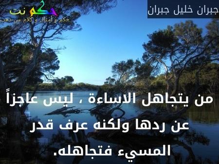 من يتجاهل الاساءة ، ليس عاجزاً عن ردها ولكنه عرف قدر المسيء فتجاهله. -جبران خليل جبران