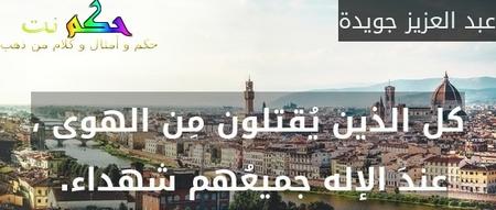 كل الذين يُقتلون مِن الهوى ، عندَ الإله جميعُهم شهداء. -عبد العزيز جويدة