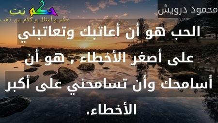 الحب هو أن أعاتبك وتعاتبني على أصغر الأخطاء , هو أن أسامحك وأن تسامحني على أكبر الأخطاء. -محمود درويش