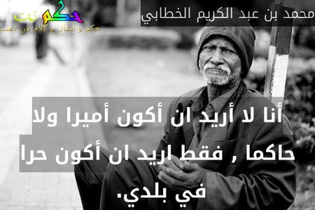 أنا لا أريد ان أكون أميرا ولا حاكما , فقط اريد ان أكون حرا في بلدي. -محمد بن عبد الكريم الخطابي