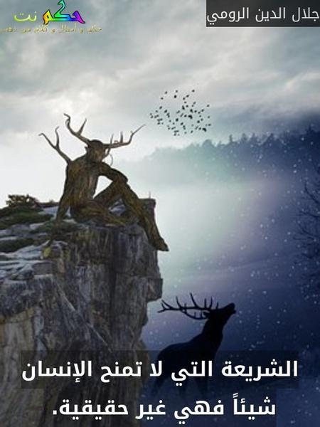 الشريعة التي لا تمنح الإنسان شيئاً فهي غير حقيقية. -جلال الدين الرومي