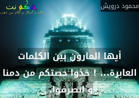 أيها المارون بين الكلمات العابرة... ! خذوا حصتكم من دمنا و انصرفوا. -محمود درويش