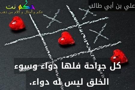 كل جراحة فلها دواء وسوء الخلق ليس له دواء. -علي بن أبي طالب