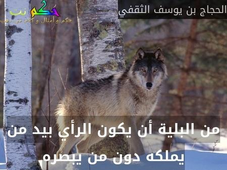 من البلية أن يكون الرأي بيد من يملكه دون من يبصره-الحجاج بن يوسف الثقفي