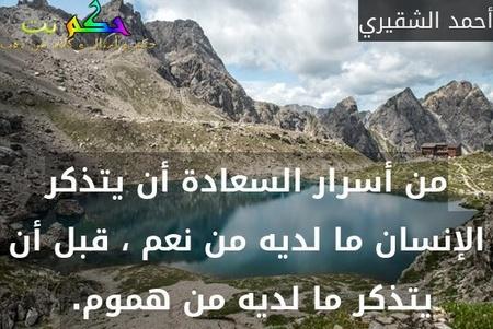 من أسرار السعادة أن يتذكر الإنسان ما لديه من نعم ، قبل أن يتذكر ما لديه من هموم. -أحمد الشقيري