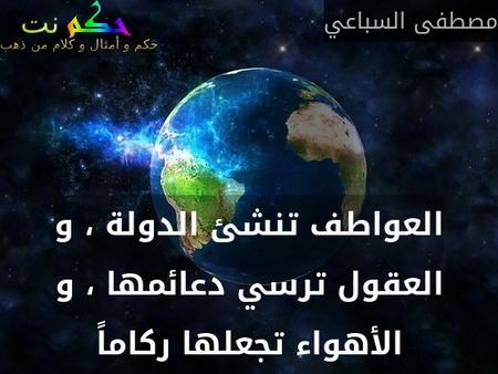 العواطف تنشئ الدولة ، و العقول ترسي دعائمها ، و الأهواء تجعلها ركاماً-مصطفى السباعي