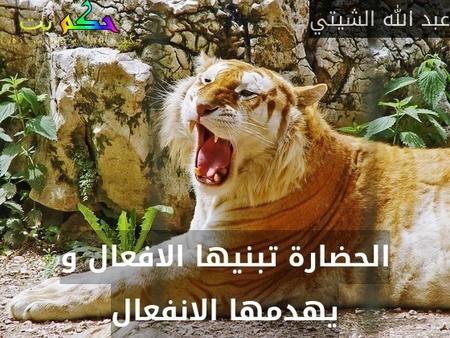 الحضارة تبنيها الافعال و يهدمها الانفعال-عبد الله الشيتي