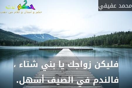 فليكن زواجك يا بني شتاء ، فالندم في الصيف أسهل. -محمد عفيفي