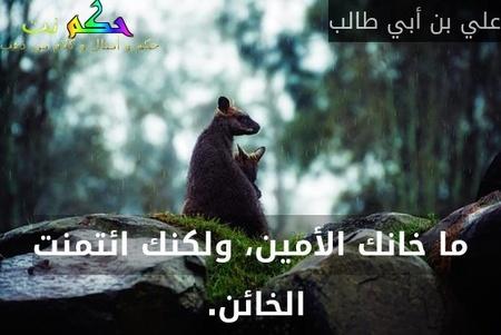 ما خانك الأمين، ولكنك ائتمنت الخائن. -علي بن أبي طالب