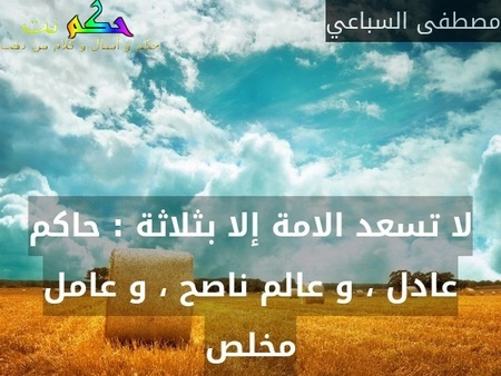 لا تسعد الامة إلا بثلاثة : حاكم عادل ، و عالم ناصح ، و عامل مخلص-مصطفى السباعي