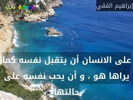 على الانسان أن يتقبل نفسه كما يراها هو ، و أن يحب نفسه على حالتها-إبراهيم الفقي