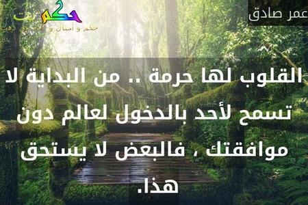 القلوب لها حرمة .. من البداية لا تسمح لأحد بالدخول لعالم دون موافقتك ، فالبعض لا يستحق هذا. -عمر صادق