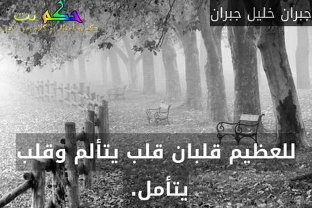 للعظيم قلبان قلب يتألم وقلب يتأمل. -جبران خليل جبران