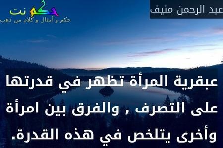 عبقرية المرأة تظهر في قدرتها على التصرف , والفرق بين امرأة وأخرى يتلخص في هذه القدرة. -عبد الرحمن منيف