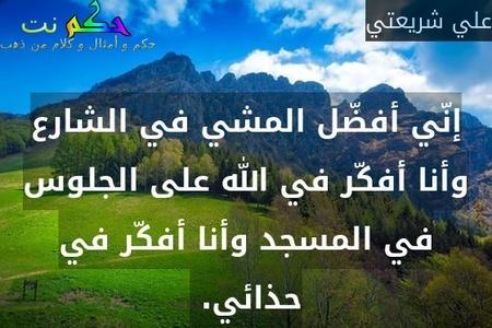 إنّي أفضّل المشي في الشارع وأنا أفكّر في الله على الجلوس في المسجد وأنا أفكّر في حذائي. -علي شريعتي