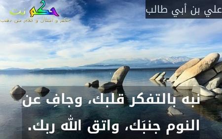 نبه بالتفكر قلبك، وجافِ عن النوم جنبَك، واتق الله ربك. -علي بن أبي طالب