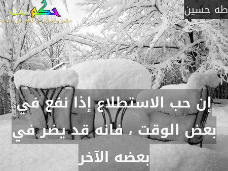 إن حب الاستطلاع إذا نفع في بعض الوقت ، فانه قد يضر في بعضه الآخر-طه حسين