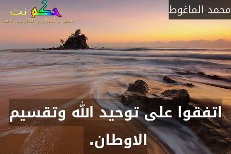اتفقوا على توحيد الله وتقسيم الاوطان. -محمد الماغوط
