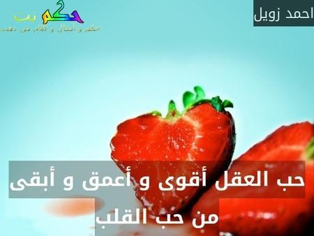 حب العقل أقوى و أعمق و أبقى من حب القلب-احمد زويل