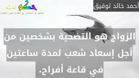 الزواج هو التضحية بشخصين من أجل إسعاد شعب لمدة ساعتين في قاعة أفراح. -أحمد خالد توفيق