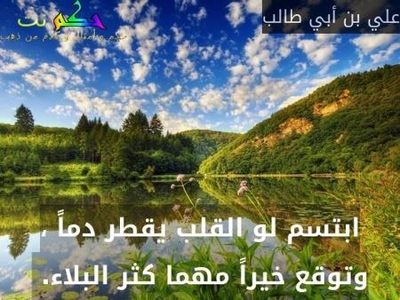 ابتسم لو القلب يقطر دماً ، وتوقع خيراً مهما كثر البلاء. -علي بن أبي طالب