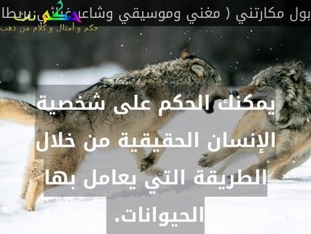 يمكنك الحكم على شخصية الإنسان الحقيقية من خلال الطريقة التي يعامل بها الحيوانات. -بول مكارتني ( مغني وموسيقي وشاعر غنائي بريطاني )