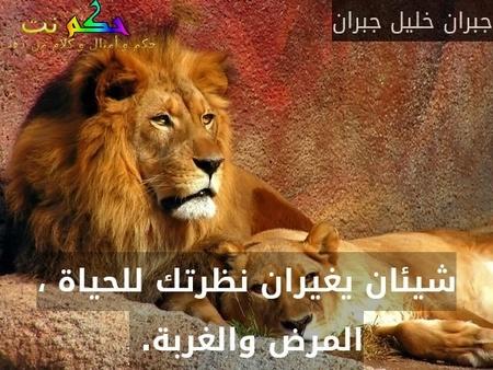 شيئان يغيران نظرتك للحياة ، المرض والغربة. -جبران خليل جبران