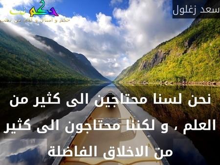 نحن لسنا محتاجين الى كثير من العلم ، و لكننا محتاجون الى كثير من الاخلاق الفاضلة-سعد زغلول