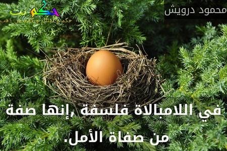 في اللامبالاة فلسفة ,إنها صفة من صفاة الأمل. -محمود درويش