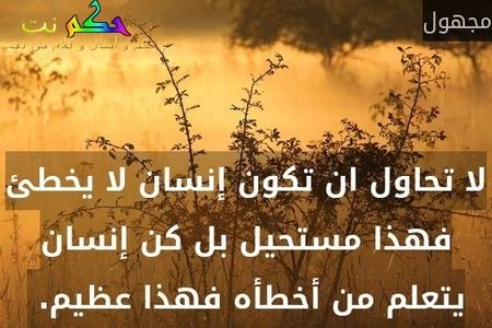لا تحاول ان تكون إنسان لا يخطئ فهذا مستحيل بل كن إنسان يتعلم من أخطأه فهذا عظيم. -مجهول