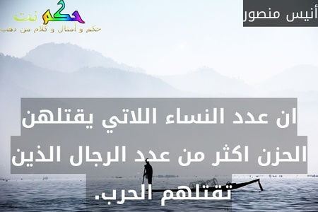 ان عدد النساء اللاتي يقتلهن الحزن اكثر من عدد الرجال الذين تقتلهم الحرب. -أنيس منصور