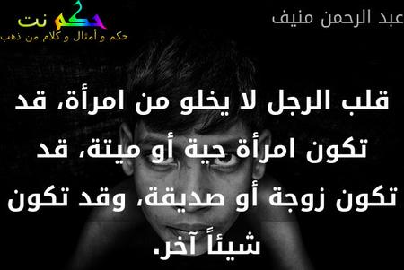 قلب الرجل لا يخلو من امرأة، قد تكون امرأة حية أو ميتة، قد تكون زوجة أو صديقة، وقد تكون شيئاً آخر. -عبد الرحمن منيف