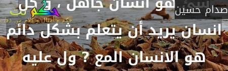 كل انسان يرى نفسه عالماً بكل شئ هو انسان جاهل ، و كل انسان يريد أن يتعلم بشكل دائم هو الانسان المع ? ول عليه-صدام حسين