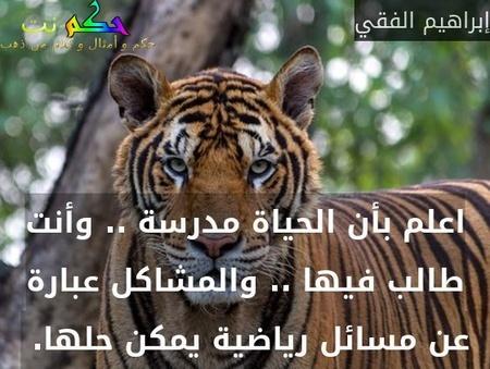 اعلم بأن الحياة مدرسة .. وأنت طالب فيها .. والمشاكل عبارة عن مسائل رياضية يمكن حلها. -إبراهيم الفقي