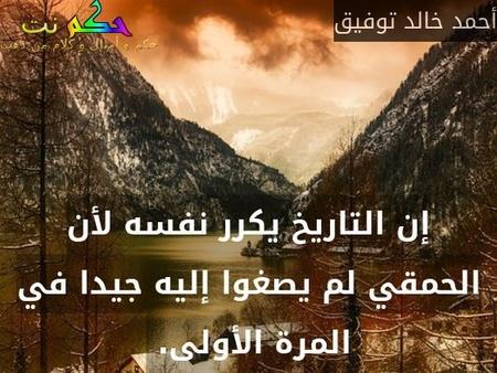 إن التاريخ يكرر نفسه لأن الحمقي لم يصغوا إليه جيدا في المرة الأولى. -أحمد خالد توفيق