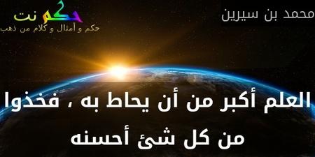 العلم أكبر من أن يحاط به ، فخذوا من كل شئ أحسنه-محمد بن سيرين