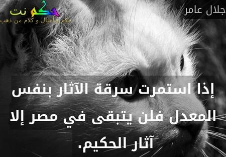 إذا استمرت سرقة الآثار بنفس المعدل فلن يتبقى في مصر إلا آثار الحكيم. -جلال عامر