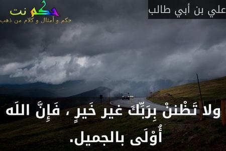 ولا تَظْننْ بِرَبِّكَ غير خَيرٍ ، فَإِنَّ اللَه أُوْلَى بالجميل. -علي بن أبي طالب