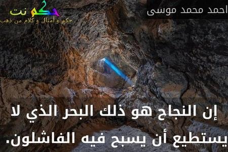إن النجاح هو ذلك البحر الذي لا يستطيع أن يسبح فيه الفاشلون. -احمد محمد موسى