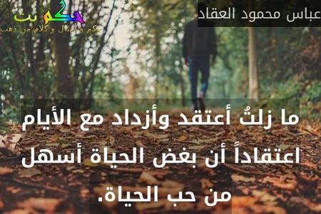 ما زلتُ أعتقد وأزداد مع الأيام اعتقاداً أن بغض الحياة أسهل من حب الحياة. -عباس محمود العقاد