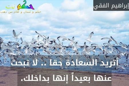 أتريد السعادة حقا .. لا تبحث عنها بعيداً إنها بداخلك. -إبراهيم الفقي