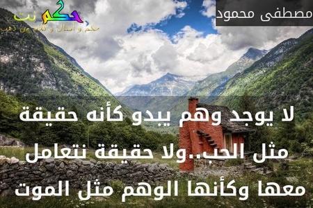 لا يوجد وهم يبدو كأنه حقيقة مثل الحب..ولا حقيقة نتعامل معها وكأنها الوهم مثل الموت -مصطفى محمود