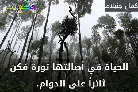 الحياة في أصالتها ثورة فكن ثائراً على الدوام. -كمال جنبلاط