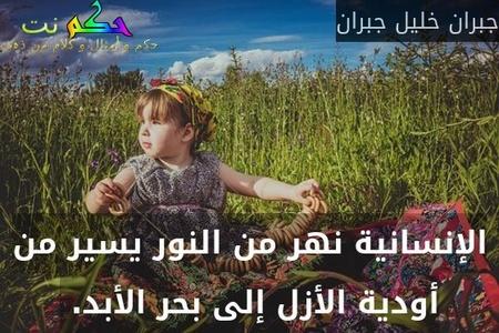 الإنسانية نهر من النور يسير من أودية الأزل إلى بحر الأبد. -جبران خليل جبران