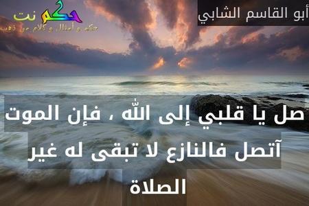صل يا قلبي إلى الله ، فإن الموت آتصل فالنازع لا تبقى له غير الصلاة -أبو القاسم الشابي